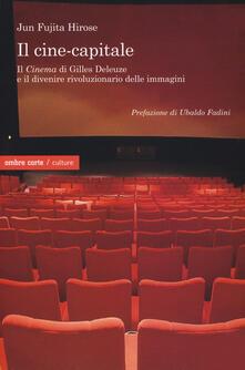 Il cine-capitale. Il «Cinema» di Gilles Deleuze e il divenire rivoluzionario delle immagini - Jun Fujita Hirose - copertina