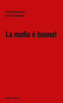 La mafia è buona! - Catello Maresca,Paolo Chiariello - copertina