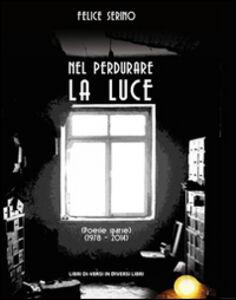 Nel perdurare la luce. Poesie sparse (1978-2014)