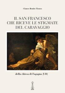 Il san Francesco che riceve le stigmate del Caravaggio della chiesa di Fagagna (UD). Ediz. multilingue