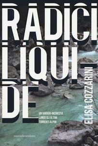 Radici liquide. Un viaggio-inchiesta lungo gli ultimi torrenti alpini - Elisa Cozzarini - copertina