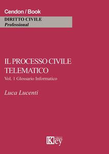 Il processo civile telematico. Glossario informatico. Vol. 1