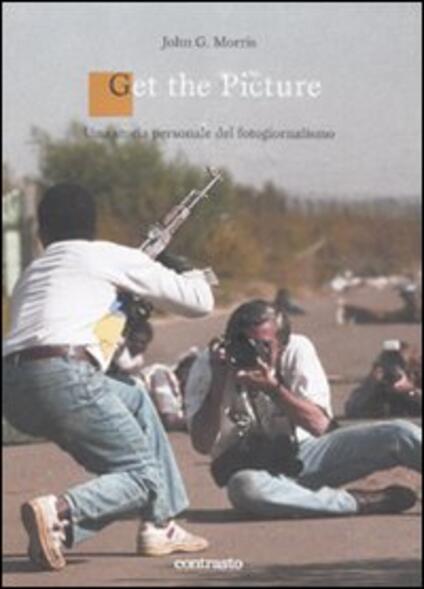 Get the picture. Una storia molto personale del fotogiornalismo - John G. Morris - copertina