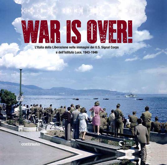 War is over! L'Italia della Liberazione nelle immagini dell'U.S. Signal Corps e dell'Istituto Luce, 1943-1946. Ediz. illustrata - copertina