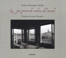 La più gioconda veduta del mondo. Venezia da una finestra. Ediz. illustrata - Gianni Berengo Gardin - copertina