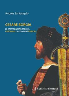 Cesare Borgia. Le campagne militari del cardinale che divenne principe - Andrea Santangelo - copertina