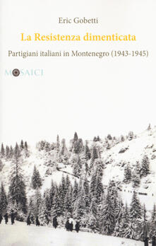 La Resistenza dimenticata. Partigiani italiani in Montenegro (1943-1945).pdf
