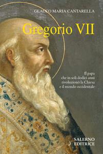 Gregorio VII. Il papa che in soli dodici anni rivoluzionò la Chiesa e il mondo Occidentale