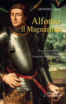 Alfonso il Magnanimo. Il re del Rinascimento che fece di Napoli la capitale del Mediterraneo - Giuseppe Caridi - copertina