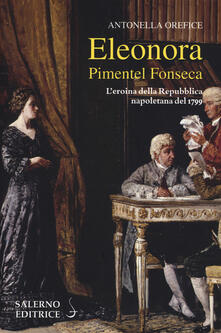 Eleonora Pimentel Fonseca. L'eroina della Repubblica napoletana 1799 - Antonella Orefice - copertina