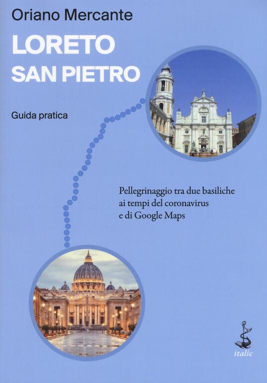 Loreto-San Pietro. Guida pratica. Pellegrinaggio tra due basiliche ai tempi del coronavirus e di Google Maps - Oriano Mercante - copertina