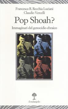 Pop Shoah? Immaginari del genocidio ebraico - Francesca Recchia Luciani,Claudio Vercelli - copertina