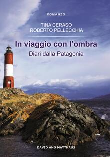 In viaggio con l'ombra. Diari dalla Patagonia - Tina Ceraso,Roberto Pellecchia - copertina