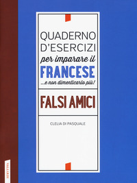Quaderno d'esercizi per imparare il francese ...e non dimenticarlo più! Falsi amici - Di Pasquale Clelia - wuz.it