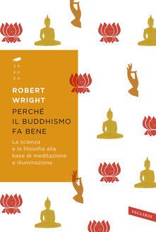Perché il buddhismo fa bene. La scienza e la filosofia alla base di meditazione e illuminazione - Robert Wright - copertina