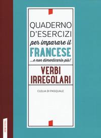 Quaderno d'esercizi per imparare il francese ...e non dimenticarlo più! Verbi irregolari - Di Pasquale Clelia - wuz.it