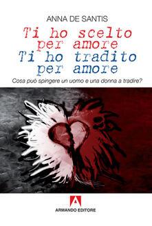 Ti ho scelto per amore, ti ho tradito per amore. Cosa può spingere un uomo e una donna a tradire?.pdf