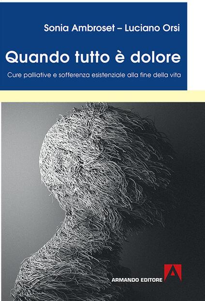 Quando tutto è dolore. Cure palliative e sofferenza esistenziale alla fine della vita - Sonia Ambroset,Luciano Orsi - copertina