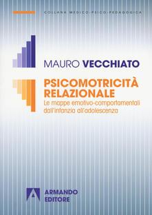 Psicomotricità relazionale. Le mappe emotivo-comportamentali dall'infanzia all'adolescenza - Mauro Vecchiato - copertina
