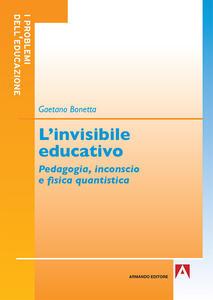 L' invisibile educativo. Pedagogia, inconscio e fisica quantistica