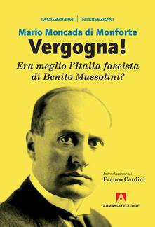 Vergogna! Era meglio l'Italia fascista di Benito Mussolini? - Mario Moncada di Monforte - copertina