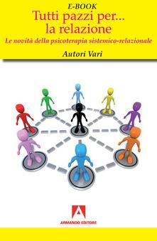 Tutti pazzi per... la relazione. Le novità della psicoterapia sistemico-relazionale - AA.VV. - ebook