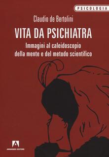 Vita da psichiatra. Immagini al caleidoscopio della mente e del metodo scientifico - Claudio De Bertolini - copertina
