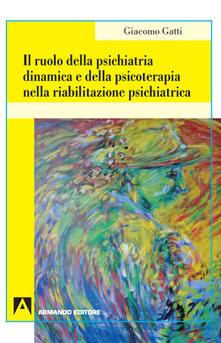 Il ruolo della psichiatria dinamica e della psicoterapia nella riabilitazione psichiatrica - Giacomo Gatti - copertina