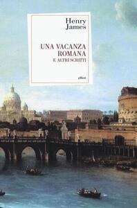 Una vacanza romana e altri scritti