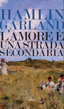 L' amore è una strada secondaria - Rolando Anzilotti,Hamlin Garland - ebook