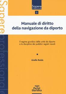 Manuale di diritto della navigazione da diporto. Il regime giuridico delle unità da diporto e la disciplina dei pubblici registri navali - Aniello Raiola - copertina