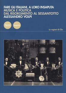 Fare gli italiani, a loro insaputa. Musica e politica dal Risorgimento al Sessantotto.pdf