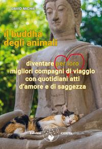 Il Il buddha degli animali. Diventare per loro migliori compagni di viaggio con quotidiani atti d'amore e di saggezza - Michie David - wuz.it