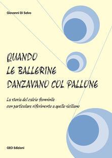 Quando le ballerine danzavano col pallone. La storia del calcio femminile con particolare riferimento a quello siciliano - Giovanni Di Salvo - copertina