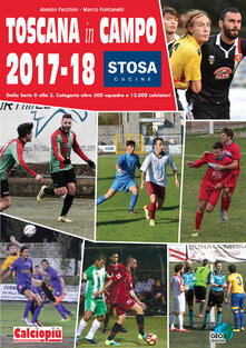 Toscana in campo 2017-18. Dalla serie D alla 3. categoria oltre 500 squadre e 12.000 calciatori. Ediz. illustrata
