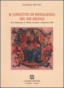 Il concetto di indulgenza nel XIII secolo in S. Francesco, S. Pietro Celestino e Bonifacio VIII