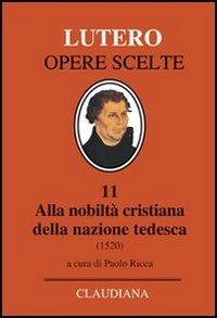 Alla nobiltà cristiana della nazione tedesca. A proposito della correzione e del miglioramento della società cristiana - Lutero Martin - wuz.it