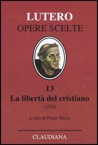 La libertà del cristiano (1520)-Lettera a Leone X. Ediz. italiana, latina e tedesca. Vol. 13