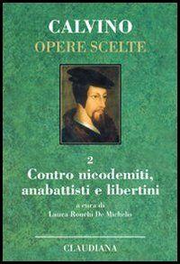 Opere scelte. Vol. 2: Contro i nicodemiti, gli anabattisti e i libertini.