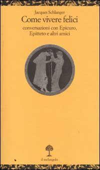 Come vivere felici. Conversazioni con Epicuro, Epitteto e altri amici