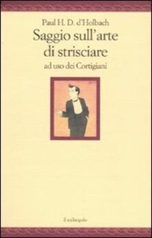Saggio sull'arte di strisciare ad uso dei Cortigiani - Paul H. T. d' Holbach - copertina