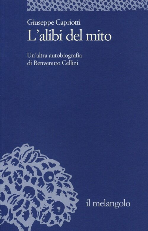 L' alibi del mito. Un'altra autobiografia di Benvenuto Cellini