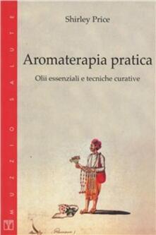 Aromaterapia pratica. Olii essenziali e tecniche curative - Shirley Price - copertina
