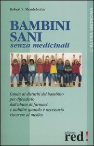 Bambini sani senza medicinali. Guida ai disturbi del bambino per difenderlo dall'abuso dei farmaci e stabilire quando è necessario ricorrere al medico