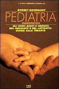 Pediatria omeopatica. Gli stati acuti e cronici del neonato e del lattante: guida alla terapia - Robert Bourgarit - copertina