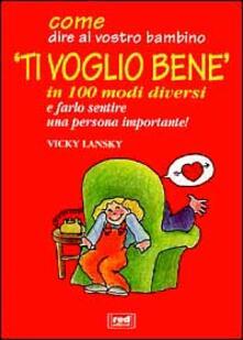 Come dire al vostro bambino «Ti voglio bene» in 100 modi diversi e farlo sentire una persona importante! - Vicky Lansky - copertina