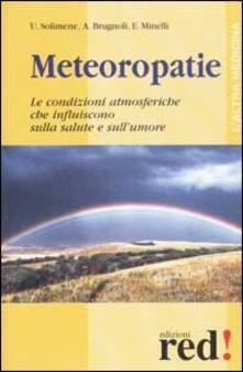 Meteoropatie. Le condizioni atmosferiche che influiscono sulla salute e sull'umore - Umberto Solimene,Angelico Brugnoli,Emilio Minelli - copertina
