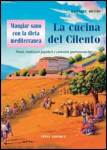 Mangiar sano con la dieta mediterranea: la cucina del Cilento. Piatti, tradizioni popolari e curiosità gastronomiche - Raffaele Riccio - copertina