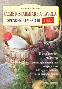 Come risparmiare a tavola spendendo meno di tre euro. 60 menu completi, 180 ricette per mangiare bene e sano a pranzo, a cena e nei giorni di festa
