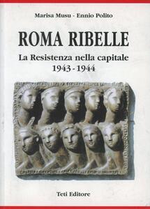 Roma ribelle. La resistenza nella capitale 1943-1944 - Marisa Musu,Ennio Polito - copertina
